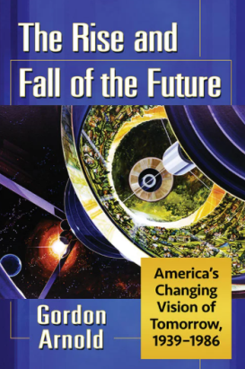 """The Rise and Fall of the Future: America's Changing Vision of Tomorrow, 1939-1986"""